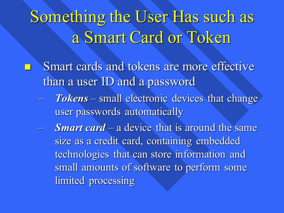 Something the User Has such as a Smart Card or Token n Smart cards and tokens are more effective than a user ID and a password –Tokens – small electronic devices that change user passwords automatically –Smart card – a device that is around the same size as a credit card, containing embedded technologies that can store information and small amounts of software to perform some limited processing