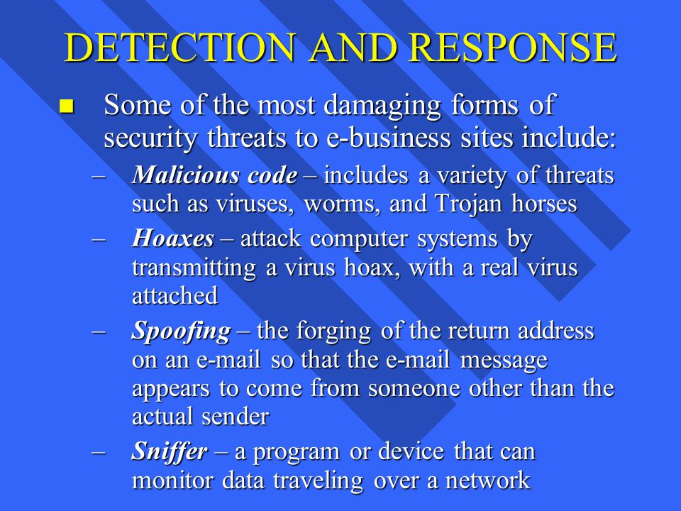 DETECTION AND RESPONSE n Some of the most damaging forms of security threats to e-business sites include: –Malicious code – includes a variety of threats such as viruses, worms, and Trojan horses –Hoaxes – attack computer systems by transmitting a virus hoax, with a real virus attached –Spoofing – the forging of the return address on an e-mail so that the e-mail message appears to come from someone other than the actual sender –Sniffer – a program or device that can monitor data traveling over a network