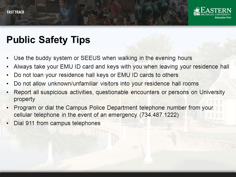 Public Safety Tips Use the buddy system or SEEUS when walking in the evening hours Always take your EMU ID card and keys with you when leaving your re