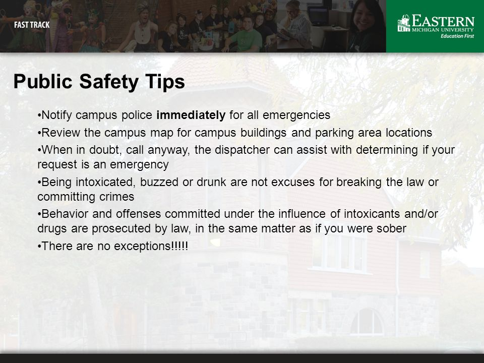 Public Safety Tips Notify campus police immediately for all emergencies Review the campus map for campus buildings and parking area locations When in doubt, call anyway, the dispatcher can assist with determining if your request is an emergency Being intoxicated, buzzed or drunk are not excuses for breaking the law or committing crimes Behavior and offenses committed under the influence of intoxicants and/or drugs are prosecuted by law, in the same matter as if you were sober There are no exceptions!!!!!