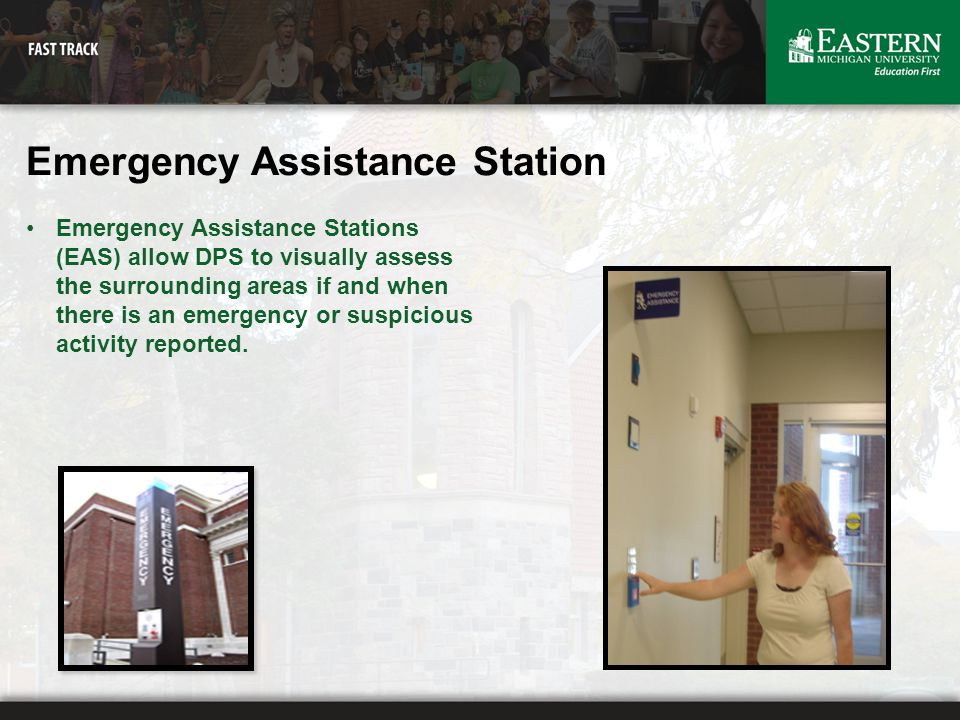 Emergency Assistance Station Emergency Assistance Stations (EAS) allow DPS to visually assess the surrounding areas if and when there is an emergency