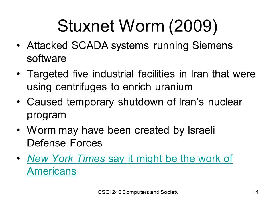 Stuxnet Worm (2009) Attacked SCADA systems running Siemens software Targeted five industrial facilities in Iran that were using centrifuges to enrich uranium Caused temporary shutdown of Irans nuclear program Worm may have been created by Israeli Defense Forces New York Times say it might be the work of AmericansNew York Times say it might be the work of Americans CSCI 240 Computers and Society14