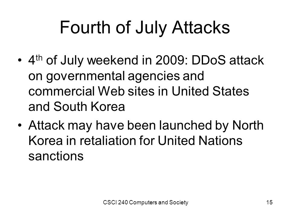 Fourth of July Attacks 4 th of July weekend in 2009: DDoS attack on governmental agencies and commercial Web sites in United States and South Korea Attack may have been launched by North Korea in retaliation for United Nations sanctions CSCI 240 Computers and Society15