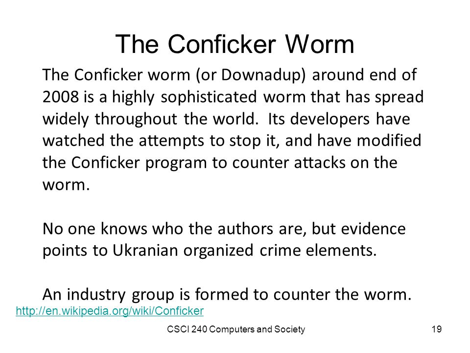 The Conficker Worm The Conficker worm (or Downadup) around end of 2008 is a highly sophisticated worm that has spread widely throughout the world.