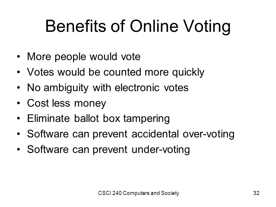 Benefits of Online Voting More people would vote Votes would be counted more quickly No ambiguity with electronic votes Cost less money Eliminate ballot box tampering Software can prevent accidental over-voting Software can prevent under-voting CSCI 240 Computers and Society32