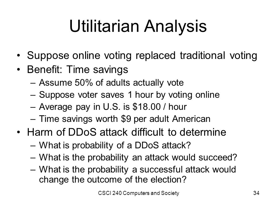 Utilitarian Analysis Suppose online voting replaced traditional voting Benefit: Time savings –Assume 50% of adults actually vote –Suppose voter saves 1 hour by voting online –Average pay in U.S.