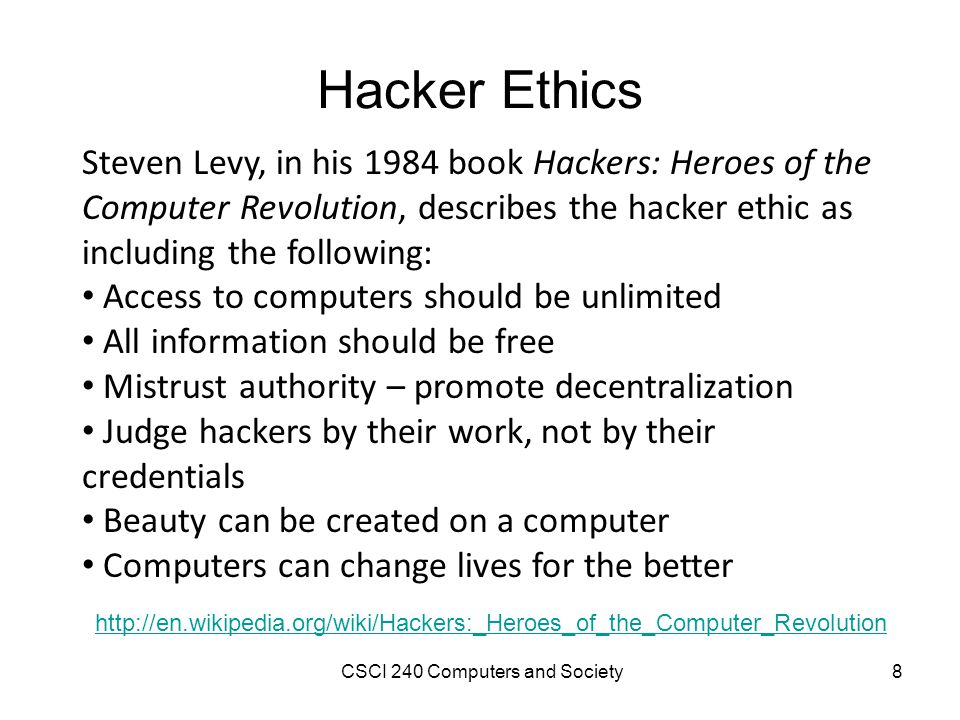 Hacker Ethics Steven Levy, in his 1984 book Hackers: Heroes of the Computer Revolution, describes the hacker ethic as including the following: Access to computers should be unlimited All information should be free Mistrust authority – promote decentralization Judge hackers by their work, not by their credentials Beauty can be created on a computer Computers can change lives for the better http://en.wikipedia.org/wiki/Hackers:_Heroes_of_the_Computer_Revolution CSCI 240 Computers and Society8
