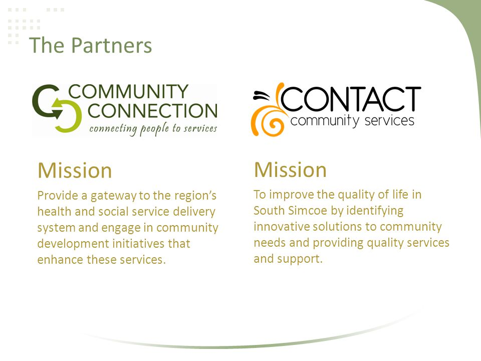 The Partners Mission To improve the quality of life in South Simcoe by identifying innovative solutions to community needs and providing quality services and support.