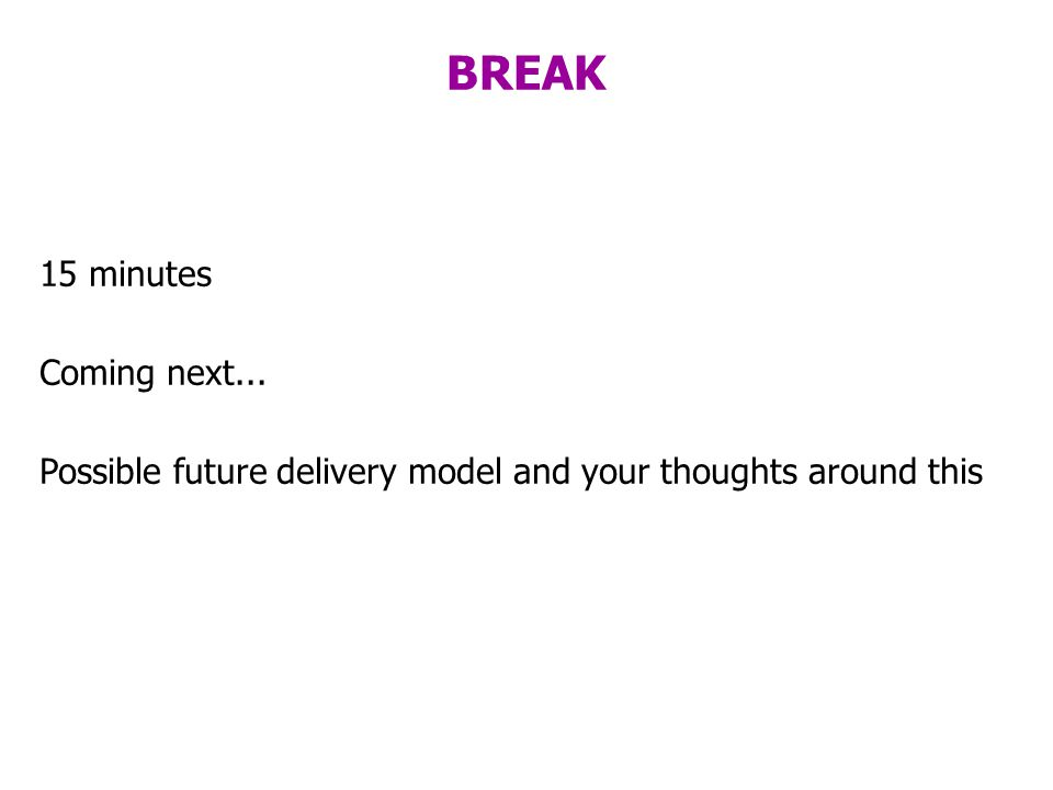 BREAK 15 minutes Coming next... Possible future delivery model and your thoughts around this