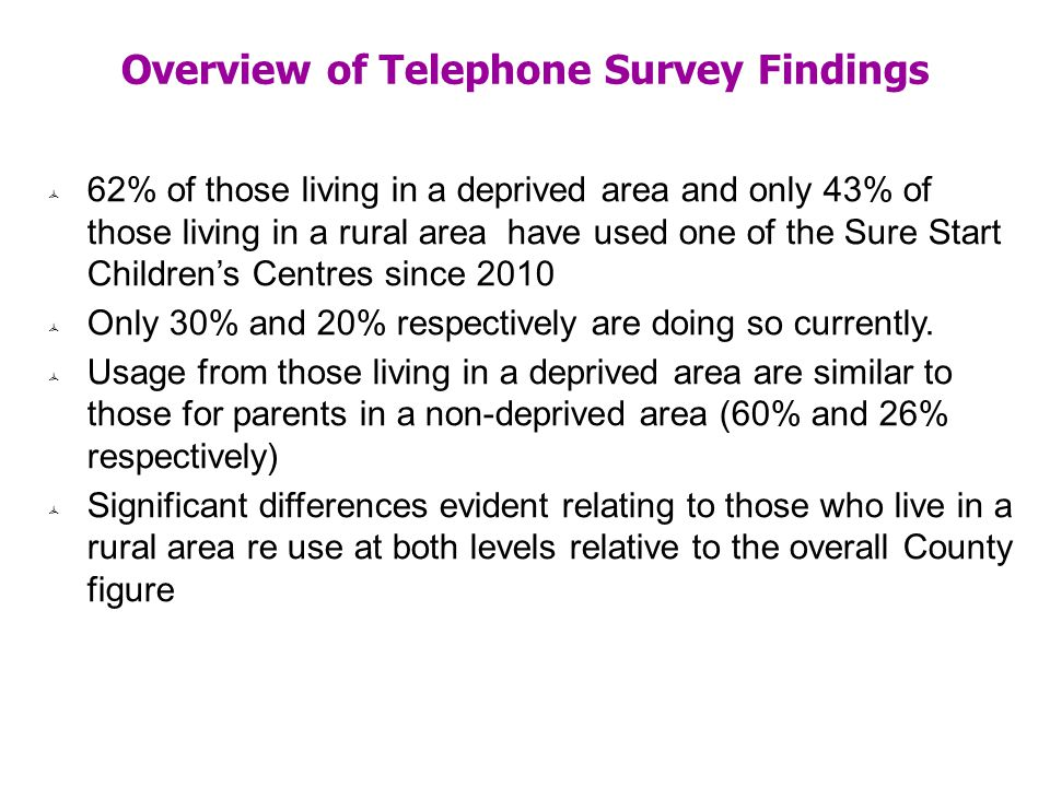 Overview of Telephone Survey Findings 62% of those living in a deprived area and only 43% of those living in a rural area have used one of the Sure Start Childrens Centres since 2010 Only 30% and 20% respectively are doing so currently.