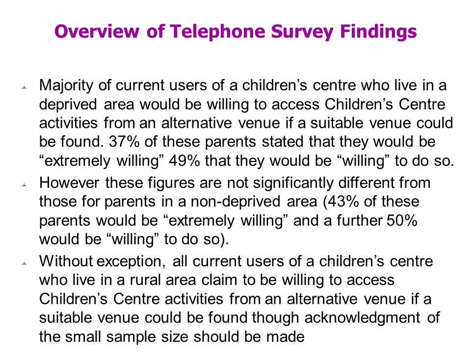 Overview of Telephone Survey Findings Majority of current users of a childrens centre who live in a deprived area would be willing to access Childrens Centre activities from an alternative venue if a suitable venue could be found.