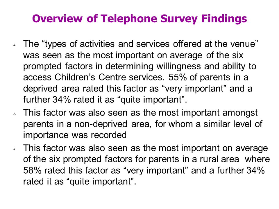 Overview of Telephone Survey Findings The types of activities and services offered at the venue was seen as the most important on average of the six prompted factors in determining willingness and ability to access Childrens Centre services.