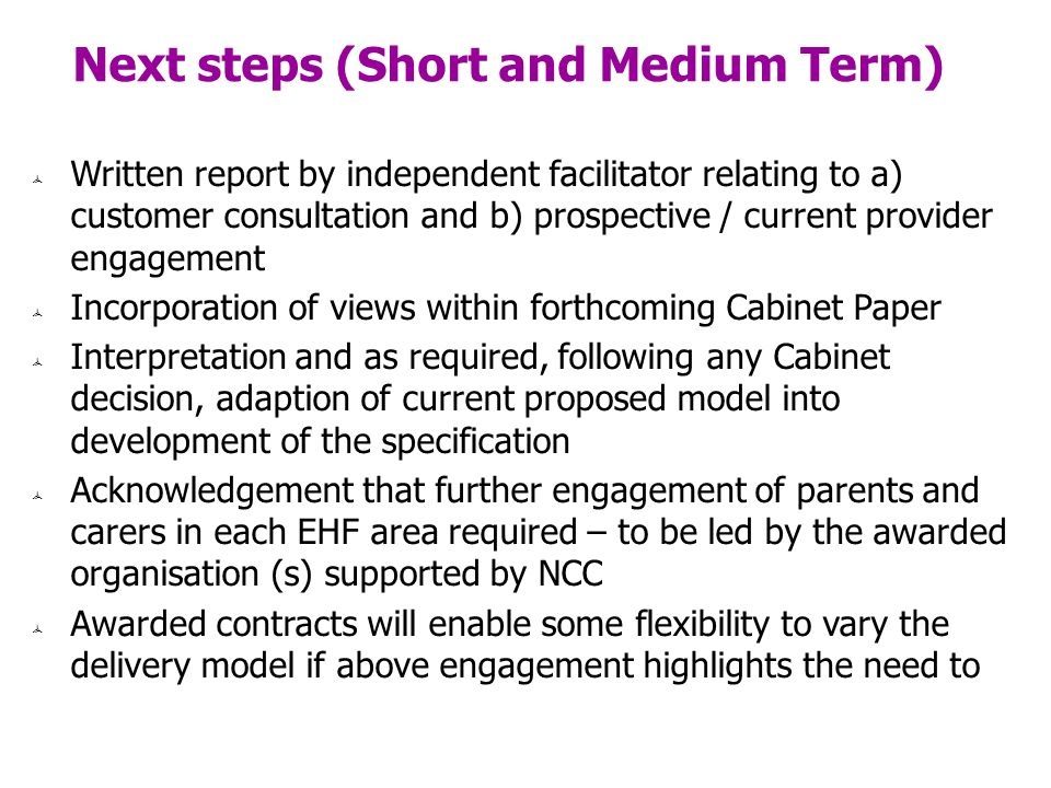 Next steps (Short and Medium Term) Written report by independent facilitator relating to a) customer consultation and b) prospective / current provider engagement Incorporation of views within forthcoming Cabinet Paper Interpretation and as required, following any Cabinet decision, adaption of current proposed model into development of the specification Acknowledgement that further engagement of parents and carers in each EHF area required – to be led by the awarded organisation (s) supported by NCC Awarded contracts will enable some flexibility to vary the delivery model if above engagement highlights the need to