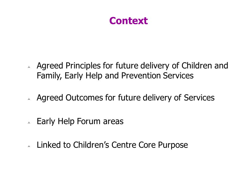 Context Agreed Principles for future delivery of Children and Family, Early Help and Prevention Services Agreed Outcomes for future delivery of Services Early Help Forum areas Linked to Childrens Centre Core Purpose