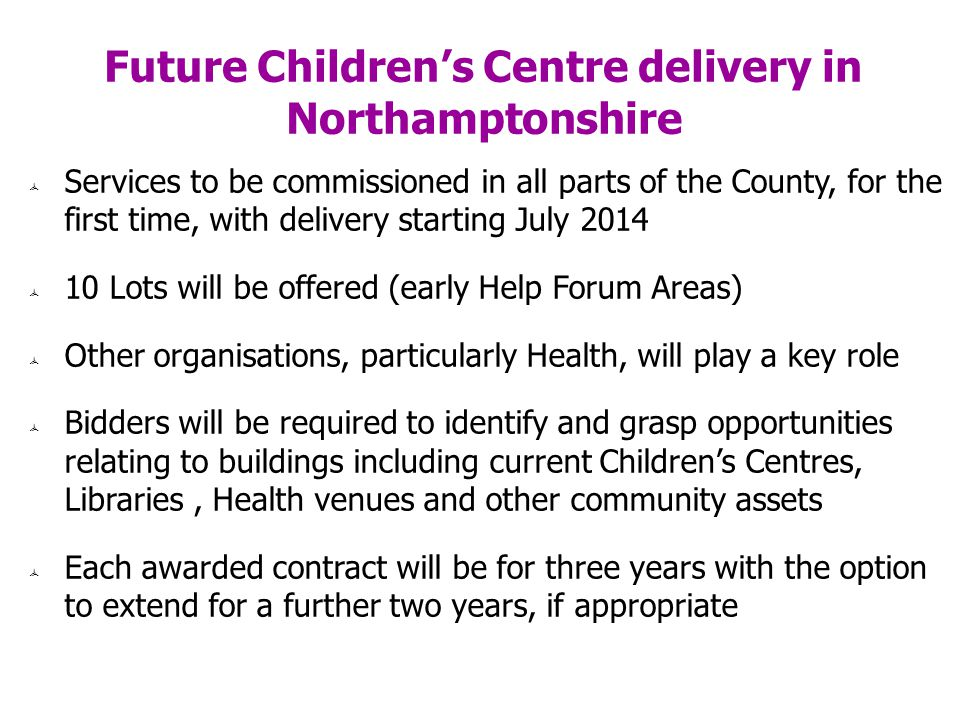 Future Childrens Centre delivery in Northamptonshire Services to be commissioned in all parts of the County, for the first time, with delivery starting July 2014 10 Lots will be offered (early Help Forum Areas) Other organisations, particularly Health, will play a key role Bidders will be required to identify and grasp opportunities relating to buildings including current Childrens Centres, Libraries, Health venues and other community assets Each awarded contract will be for three years with the option to extend for a further two years, if appropriate