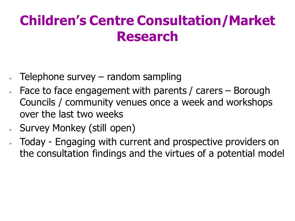 Childrens Centre Consultation/Market Research Telephone survey – random sampling Face to face engagement with parents / carers – Borough Councils / community venues once a week and workshops over the last two weeks Survey Monkey (still open) Today - Engaging with current and prospective providers on the consultation findings and the virtues of a potential model