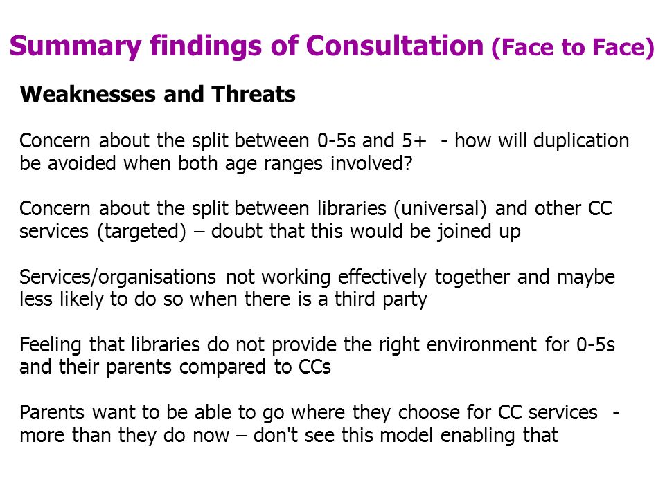 Summary findings of Consultation (Face to Face) Weaknesses and Threats Concern about the split between 0-5s and 5+ - how will duplication be avoided when both age ranges involved.