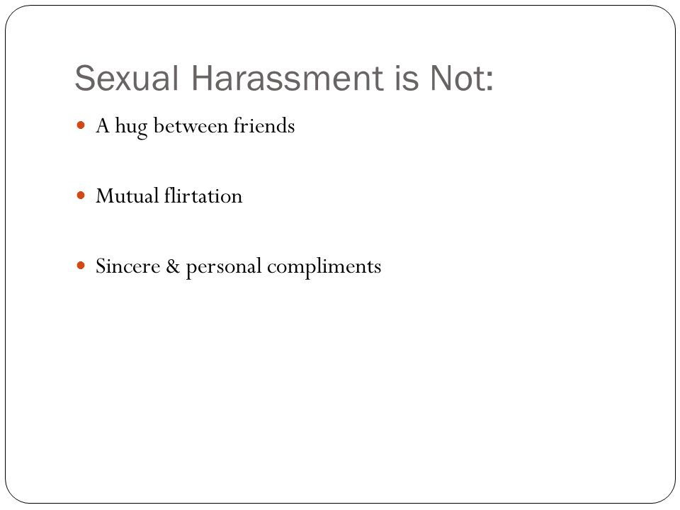 Sexual Harassment is Not: A hug between friends Mutual flirtation Sincere & personal compliments