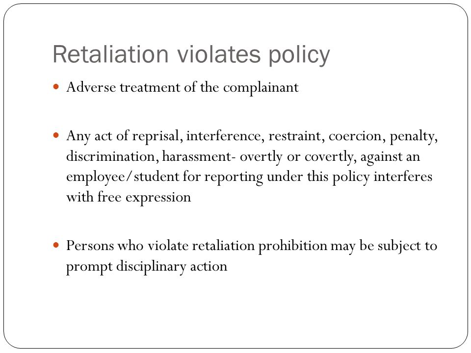 Retaliation violates policy Adverse treatment of the complainant Any act of reprisal, interference, restraint, coercion, penalty, discrimination, hara
