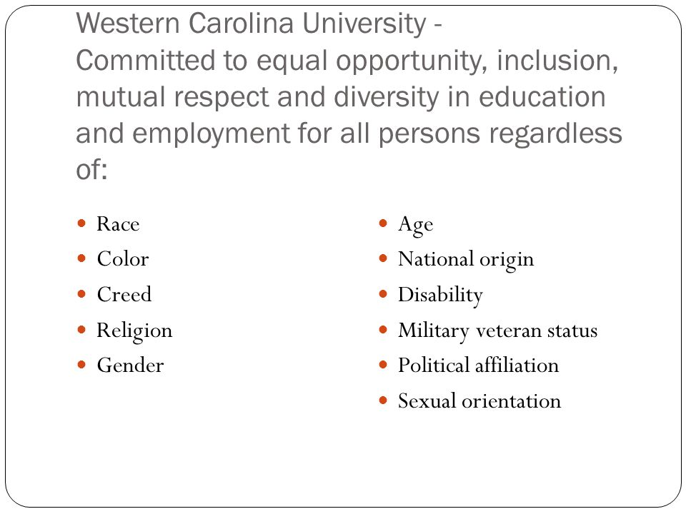 Western Carolina University - Committed to equal opportunity, inclusion, mutual respect and diversity in education and employment for all persons regardless of: Race Color Creed Religion Gender Age National origin Disability Military veteran status Political affiliation Sexual orientation