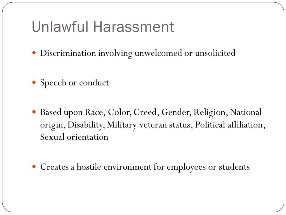 Unlawful Harassment Discrimination involving unwelcomed or unsolicited Speech or conduct Based upon Race, Color, Creed, Gender, Religion, National ori