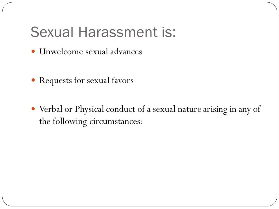 Sexual Harassment is: Unwelcome sexual advances Requests for sexual favors Verbal or Physical conduct of a sexual nature arising in any of the following circumstances:
