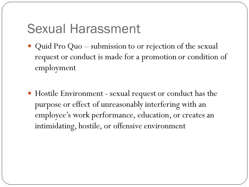 Sexual Harassment Quid Pro Quo – submission to or rejection of the sexual request or conduct is made for a promotion or condition of employment Hostil