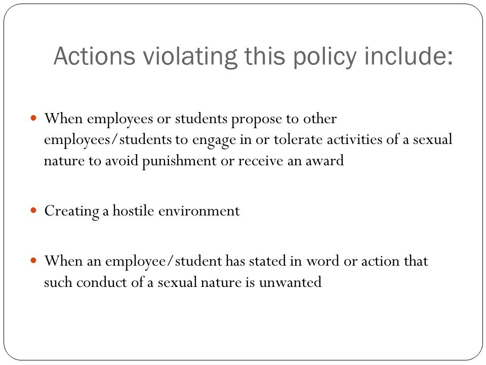 Actions violating this policy include: When employees or students propose to other employees/students to engage in or tolerate activities of a sexual