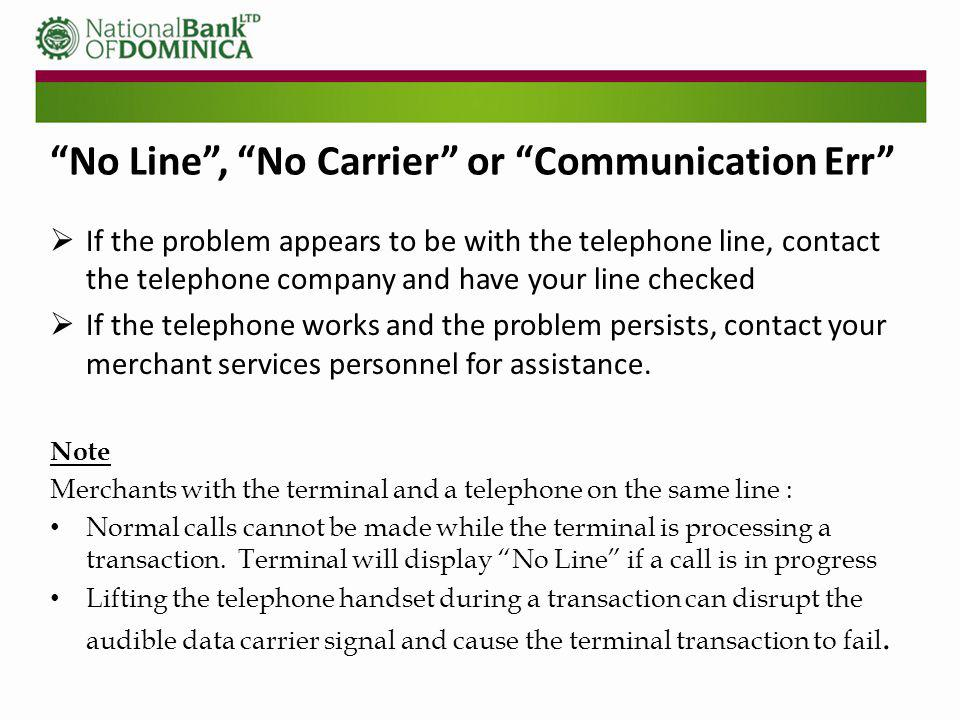 No Line, No Carrier or Communication Err If the problem appears to be with the telephone line, contact the telephone company and have your line checked If the telephone works and the problem persists, contact your merchant services personnel for assistance.