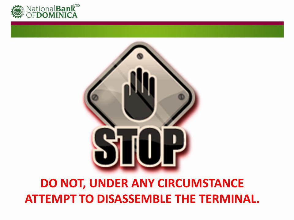 DO NOT, UNDER ANY CIRCUMSTANCE ATTEMPT TO DISASSEMBLE THE TERMINAL.