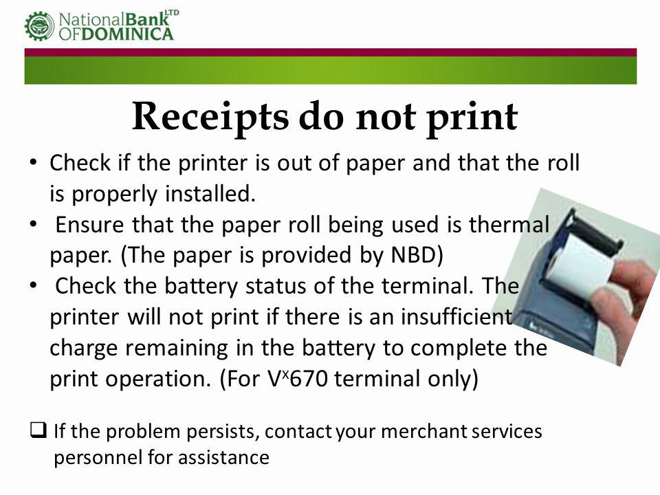 Check if the printer is out of paper and that the roll is properly installed. Ensure that the paper roll being used is thermal paper. (The paper is pr