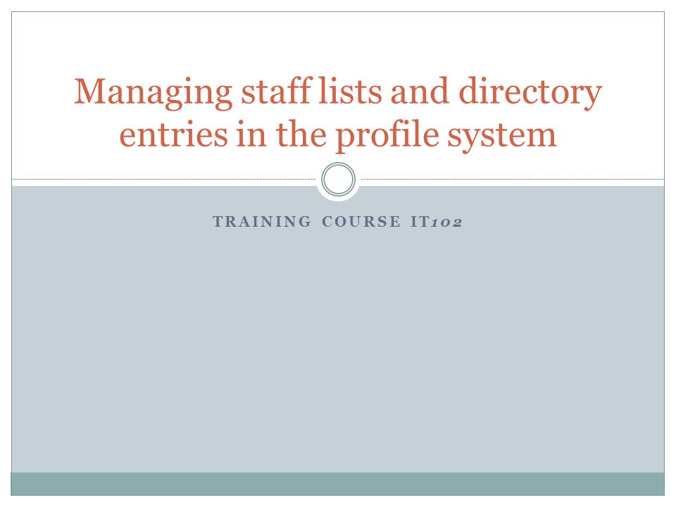 TRAINING COURSE IT102 Managing staff lists and directory entries in the profile system