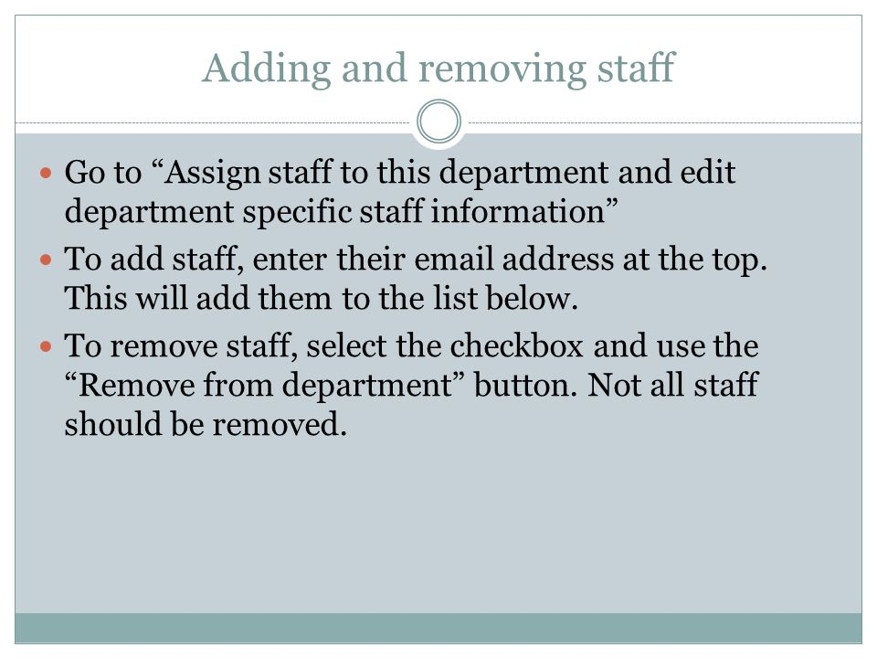 Adding and removing staff Go to Assign staff to this department and edit department specific staff information To add staff, enter their email address at the top.
