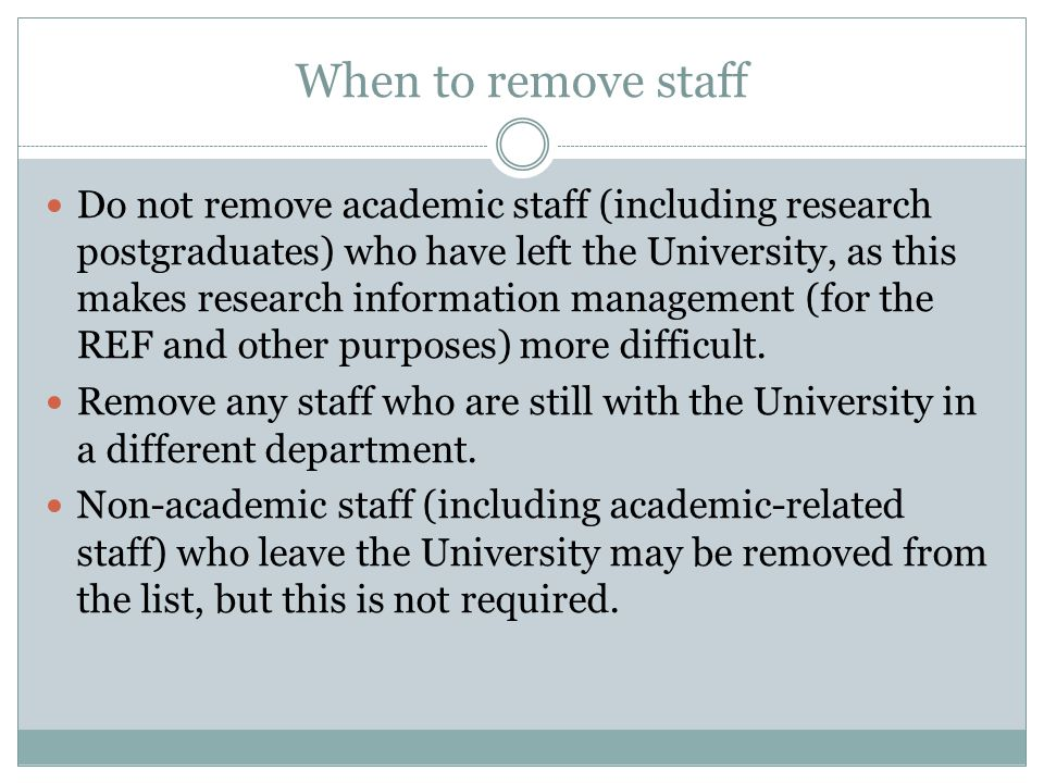 When to remove staff Do not remove academic staff (including research postgraduates) who have left the University, as this makes research information management (for the REF and other purposes) more difficult.