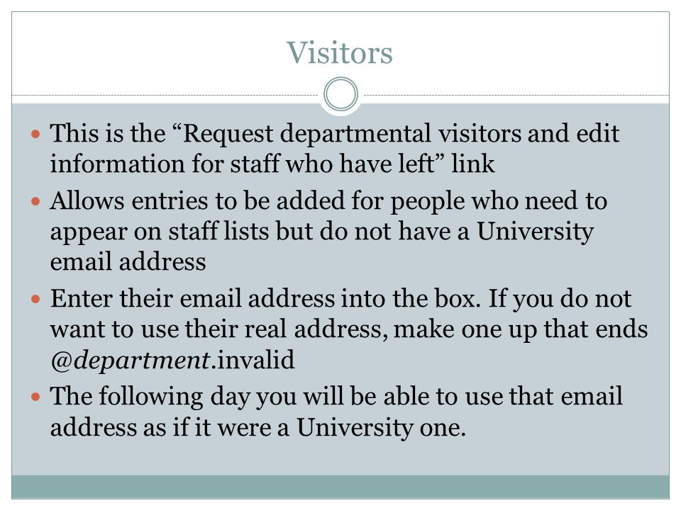Visitors This is the Request departmental visitors and edit information for staff who have left link Allows entries to be added for people who need to appear on staff lists but do not have a University email address Enter their email address into the box.
