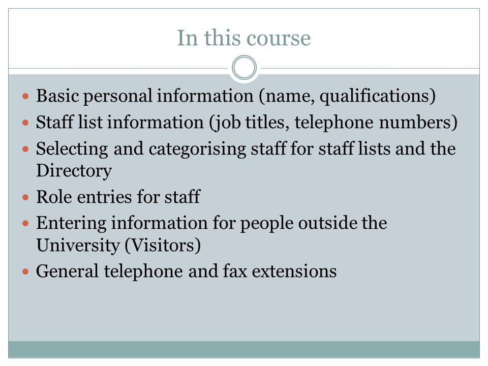 In this course Basic personal information (name, qualifications) Staff list information (job titles, telephone numbers) Selecting and categorising staff for staff lists and the Directory Role entries for staff Entering information for people outside the University (Visitors) General telephone and fax extensions