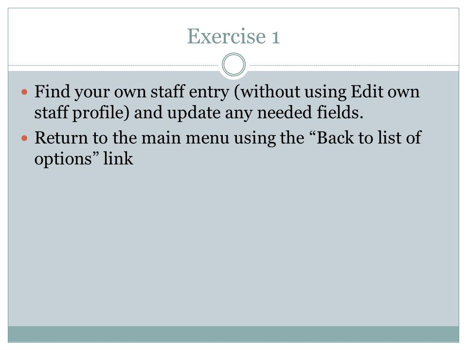 Exercise 1 Find your own staff entry (without using Edit own staff profile) and update any needed fields.