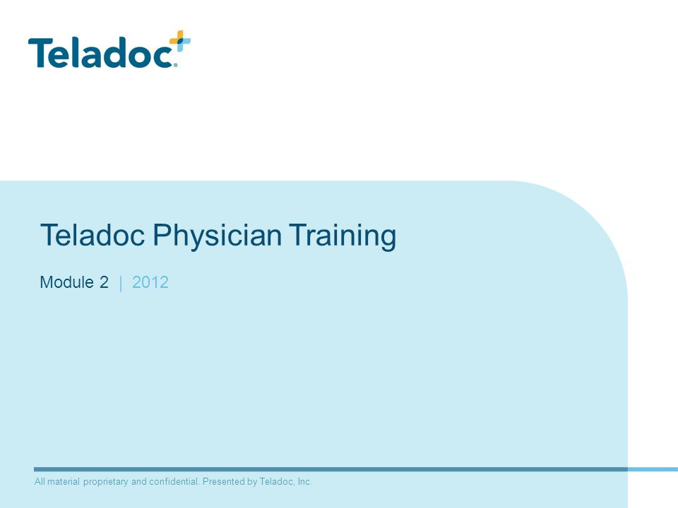 All material proprietary and confidential. Presented by Teladoc, Inc. Teladoc Physician Training Module 2 | 2012