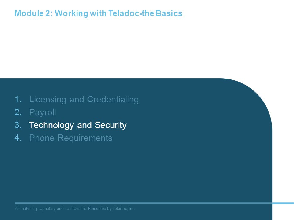 All material proprietary and confidential. Presented by Teladoc, Inc. Module 2: Working with Teladoc-the Basics 1.Licensing and Credentialing 2.Payrol