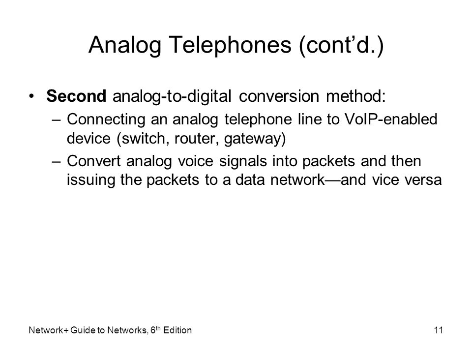 Analog Telephones (contd.) Second analog-to-digital conversion method: –Connecting an analog telephone line to VoIP-enabled device (switch, router, ga