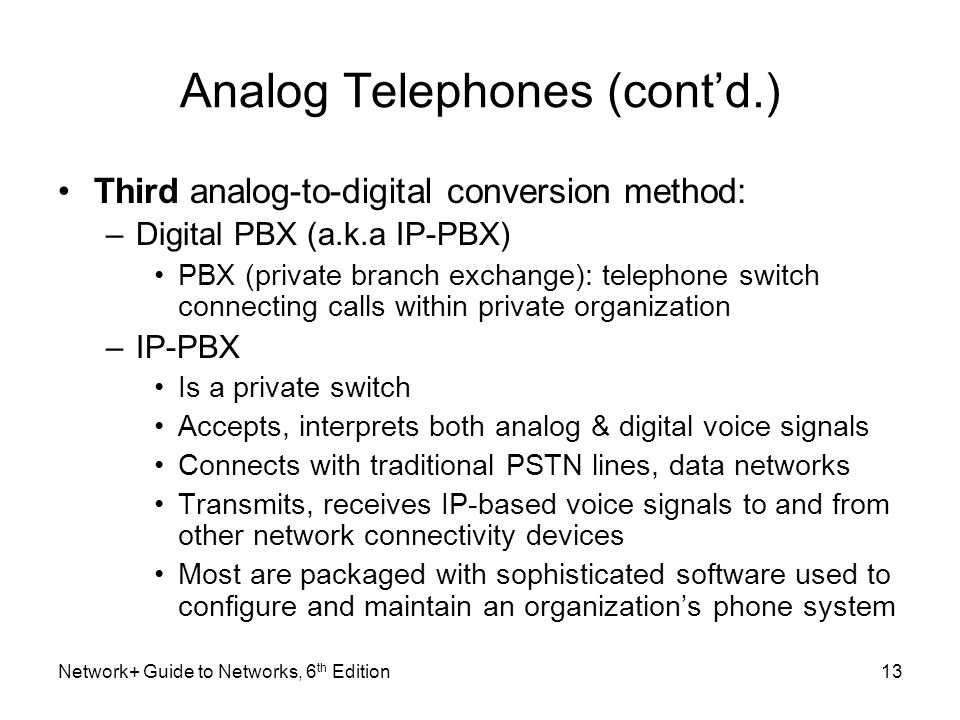 Analog Telephones (contd.) Third analog-to-digital conversion method: –Digital PBX (a.k.a IP-PBX) PBX (private branch exchange): telephone switch conn