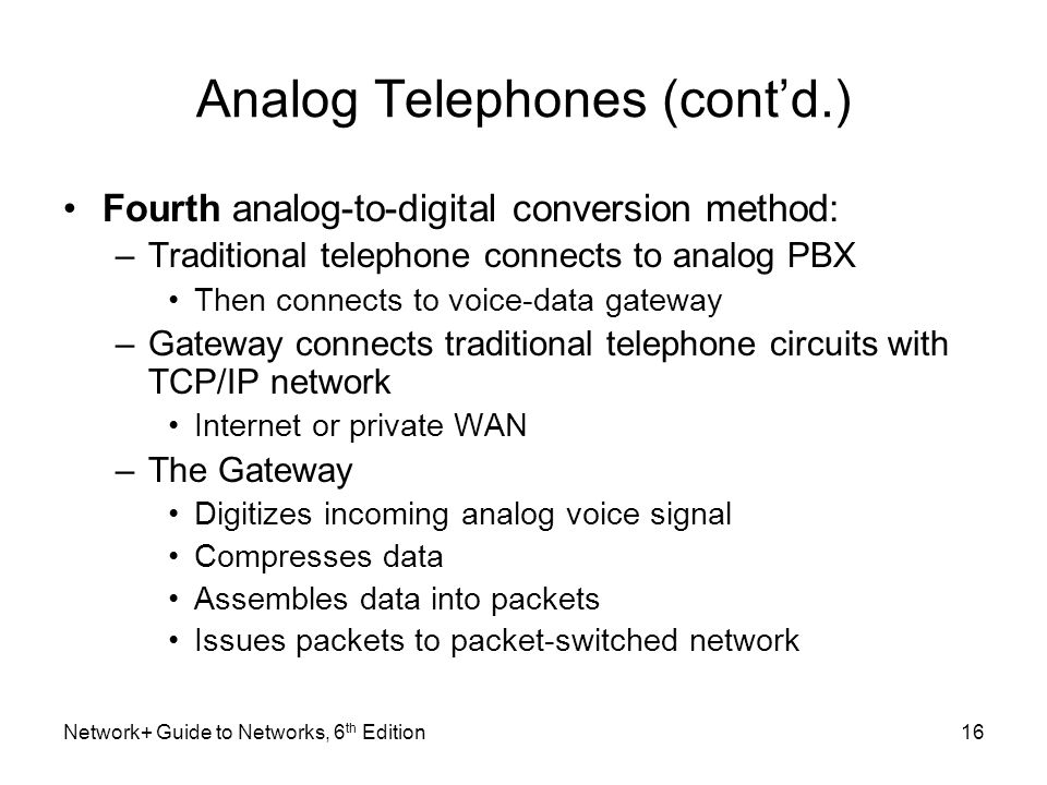 Analog Telephones (contd.) Fourth analog-to-digital conversion method: –Traditional telephone connects to analog PBX Then connects to voice-data gatew