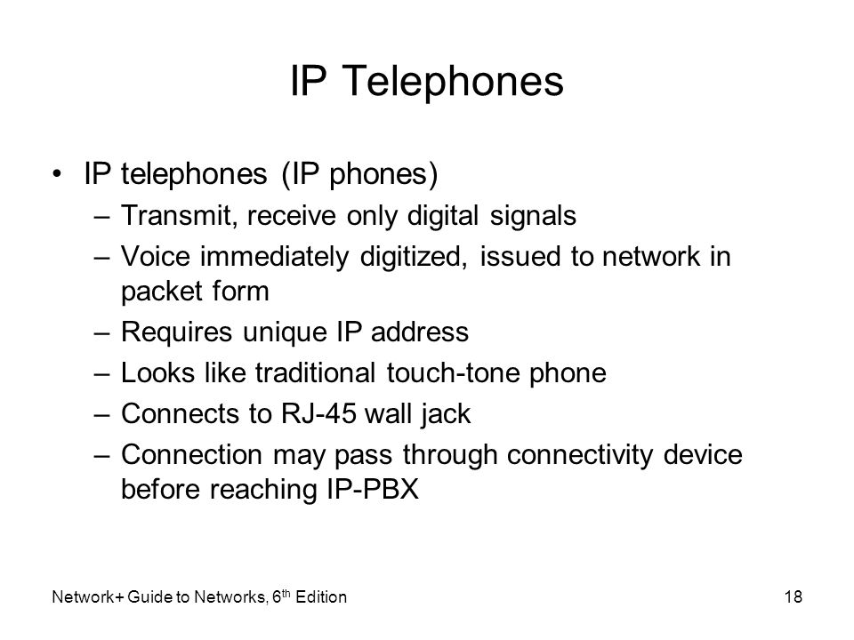 IP Telephones IP telephones (IP phones) –Transmit, receive only digital signals –Voice immediately digitized, issued to network in packet form –Requir