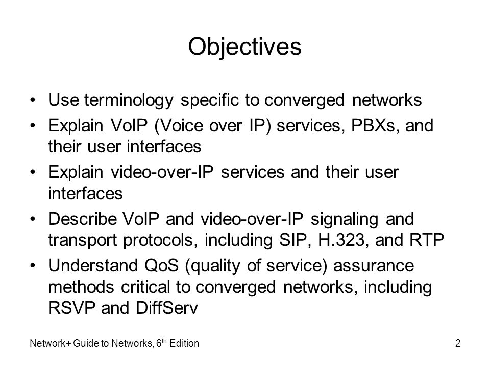 Objectives Use terminology specific to converged networks Explain VoIP (Voice over IP) services, PBXs, and their user interfaces Explain video-over-IP