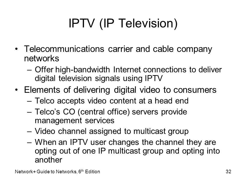 IPTV (IP Television) Telecommunications carrier and cable company networks –Offer high-bandwidth Internet connections to deliver digital television si