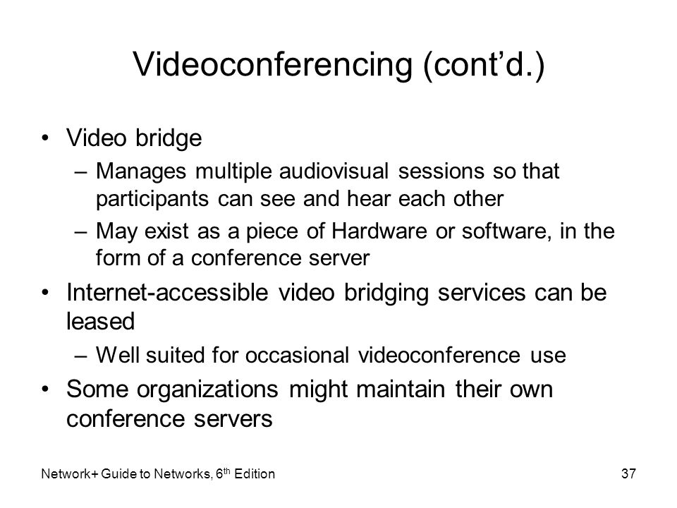 Videoconferencing (contd.) Video bridge –Manages multiple audiovisual sessions so that participants can see and hear each other –May exist as a piece