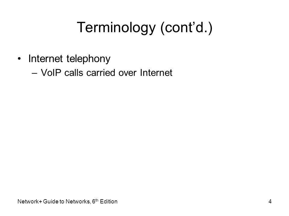 Terminology (contd.) Internet telephony –VoIP calls carried over Internet Network+ Guide to Networks, 6 th Edition4