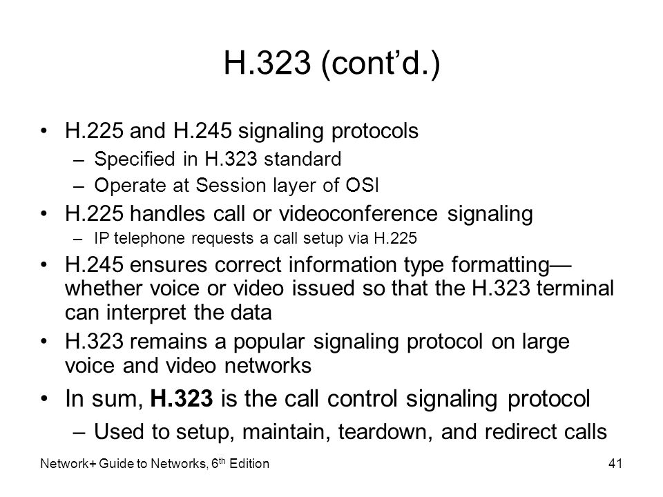 H.323 (contd.) H.225 and H.245 signaling protocols –Specified in H.323 standard –Operate at Session layer of OSI H.225 handles call or videoconference