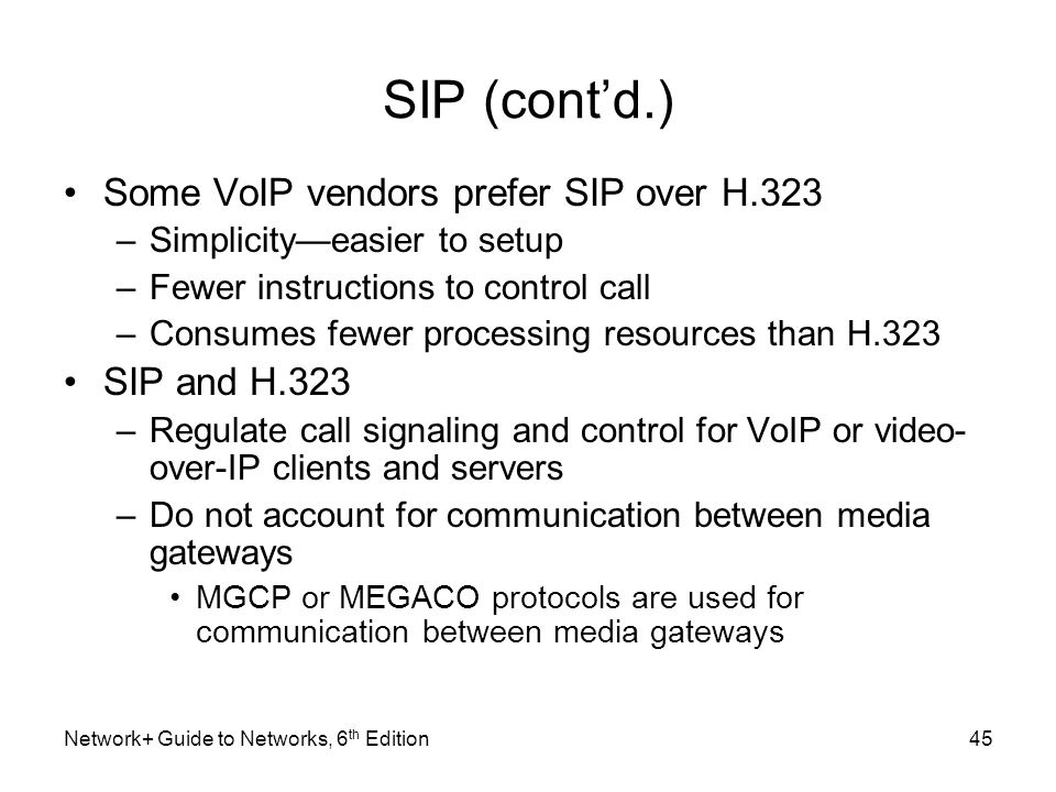 SIP (contd.) Some VoIP vendors prefer SIP over H.323 –Simplicityeasier to setup –Fewer instructions to control call –Consumes fewer processing resourc