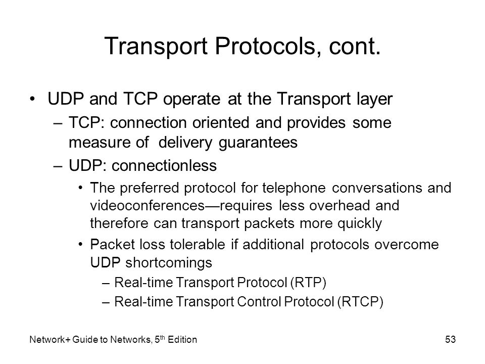 Transport Protocols, cont. UDP and TCP operate at the Transport layer –TCP: connection oriented and provides some measure of delivery guarantees –UDP: